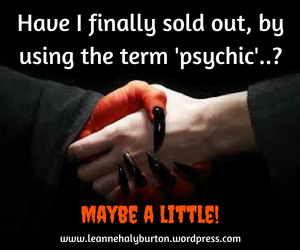 Have I finally sold out, by using the term 'psychic'.._